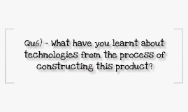 Qu6) – What have you learnt about technologies from the process of constructing this product?