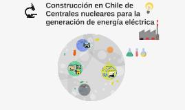 Construcción en Chile de Centrales nucleares para la generac