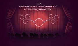 VISION DE INTERACCION RESIPROCA Y ITERACTIVA INTEGRATIVA