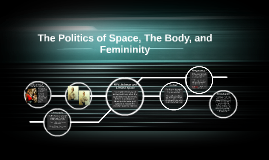 The Politics of Space, The Body, and Femininity