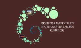 INGENIERIA AMBIENTAL EN RESPUESTA A LOS CAMBIOS CLIMATICOS.