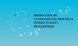 PRODUCCIÓN DE CONOCIMIENTO, PRÁCTICAS INTELECTUALES Y REFLEX