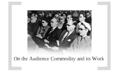 On the Audience Commodity and its Work