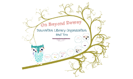 On Beyond Dewey: Innovative Library Organization and You