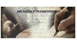 ABLACIÓN Y TRANSFERENCIA