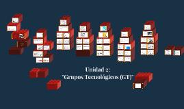 Copy of Unidad 2: Grupos Tecnológicos (GT)
