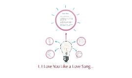 I, I Love You Like a Love Song...
