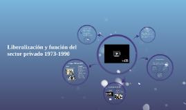 """Liberalización y función del sector privado"""" 1973-1990"""