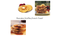 Pancakes! waffles! french toast!