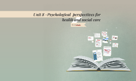Unit 8 -Psychological  perspectives for health and social ca