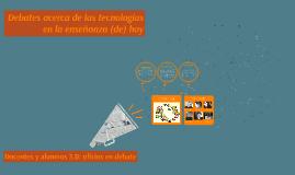 Copy of Debates acerca de las tecnologías en la enseñanza (de) hoy