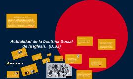 Actualidad de la Doctrina Social de la Iglesia  (D.S.I)