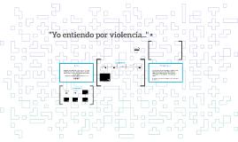 """""""Yo entiendo por violencia..."""""""