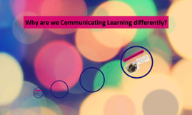 Why are we Communicating Learning differently?