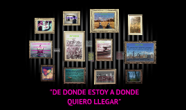 """""""DE DONDE ESTOY A DONDE QUIERO LLEGAR"""""""