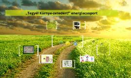 """Copy of """"Tegyél Környe-zetedért!""""energiacsoport"""