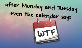 after monday and tuesday even the calender says wtf