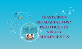 Copy of TRASTORNOS DESADAPTATIVOS Y PSICOTICOS EN NIÑOS Y ADOLESCENT