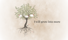 I will grow into more