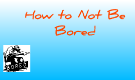 How to Not Be Bored