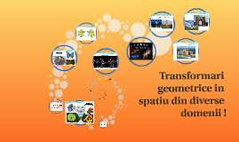 Transformari geometrice in  spatiu din diverse domenii !