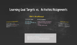 Learning Goal Targets vs.  Activities/Assignments