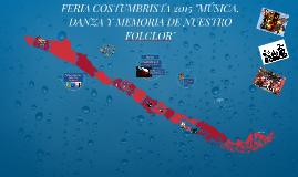 """Copy of FERIA COSTUMBRISTA 2015 """"MÚSICA, DANZA Y MEMORIA DE NUESTRO"""