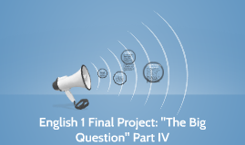 "English 1 Final Project: ""The Big Question"""