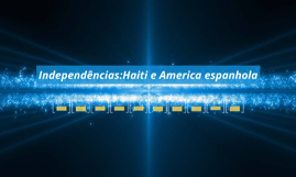 Independências:Haiti e America espanhola