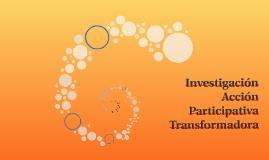 Investigación Acción Participativa Transformadora