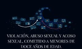 VIOLACION, ABUSO SEXUAL Y ACOSO SEXUAL, COMETIDO A MENORES D