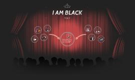 """I AM BLACK"""
