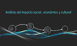 Analisis del impacto social , economico y cultural