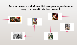 Copy of To what extent did Mussolini use propaganda as a way to cons
