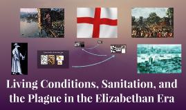 Living Conditions, Sanitation, the Plague. Elizabethan Era