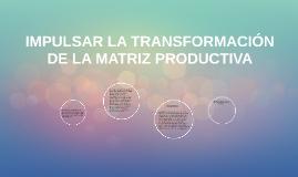 IMPULSAR LA TRANSFORMACIÓN DE LA MATRIZ PRODUCTIVA