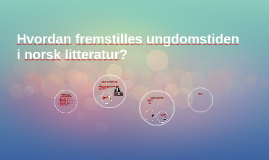 Hvordan fremstilles ungdomstiden i norsk litteratur?r