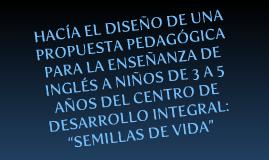 """HACÍA EL DISEÑO DE UNA PROPUESTA PEDAGÓGICA PARA LA ENSEÑANZA DE INGLÉS A NIÑOS DE 3 A 5 AÑOS DEL CENTRO DE DESARROLLO INTEGRAL: """"SEMILLAS DE VIDA"""""""