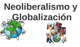 Copy of Neoliberalismo y Globalización