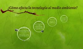 ¿Cómo afecta la tecnología al medio ambiente?