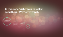 "Is there one ""right"" way to look at something? Why or why not?"