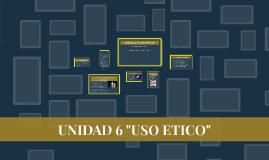 """UNIDAD 6 """"EL USO ETICO"""""""