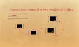 HMT 5 Antecendents: minstrel shows, vaudeville, Follies