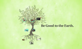 Be Good to the Earth.