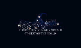 Copy of TECHNOLOGY IS LARGELY MISUSED TO DESTROY THE WORLD