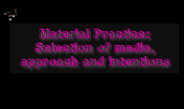 Material Practice: Selection of media, approach and intentions