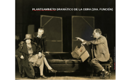 PLANTEAMINETO DRAMÁTICO DE LA OBRA (1RA. FUNCIÓN)
