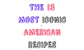 THE 13 MOST ICONIC AMERICAN RECIPES