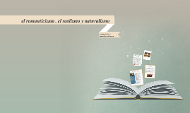 el romanticismo , el realismo y naturalismo