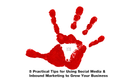 5 Practical Tips for Using Social Media & Inbound Marketing to Grow Your Business
